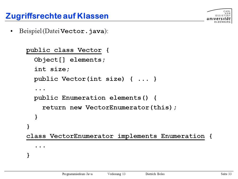 Programmierkurs Java Vorlesung 13 Dietrich Boles Seite 34 Zugriffsrechte auf Attribute und Methoden In Java existieren vier verschiedene Möglichkeiten, Zugriffsrechte auf Attribute und Methoden zu definieren (in absteigender Reihenfolge): –public –protected – (Zugriffsschlüsselwort fehlt!) –private public-Attribute/Methoden sind von überall her zugreifbar protected-Attribute/Methoden sind nur zugreifbar in allen Klassen desselben Paketes sowie in abgeleiteten Klassen (auch anderer Pakete) -Attribute/Methoden sind zugreifbar in allen Klassen desselben Paketes private-Attribute/Methoden sind nur zugreifbar in derselben Klasse