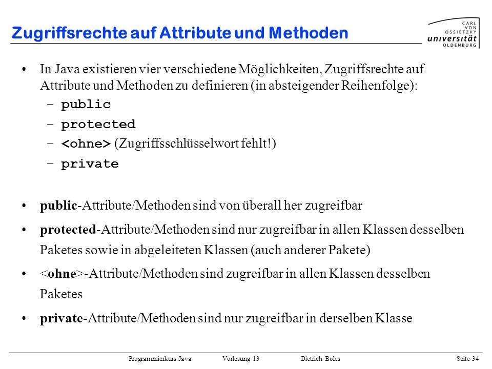 Programmierkurs Java Vorlesung 13 Dietrich Boles Seite 35 Zugriffsrechte auf Attribute und Methoden Beispiel (Datei Vector.java ): public class Vector { protected Object[] elements; protected int size; public Vector(int size) {...