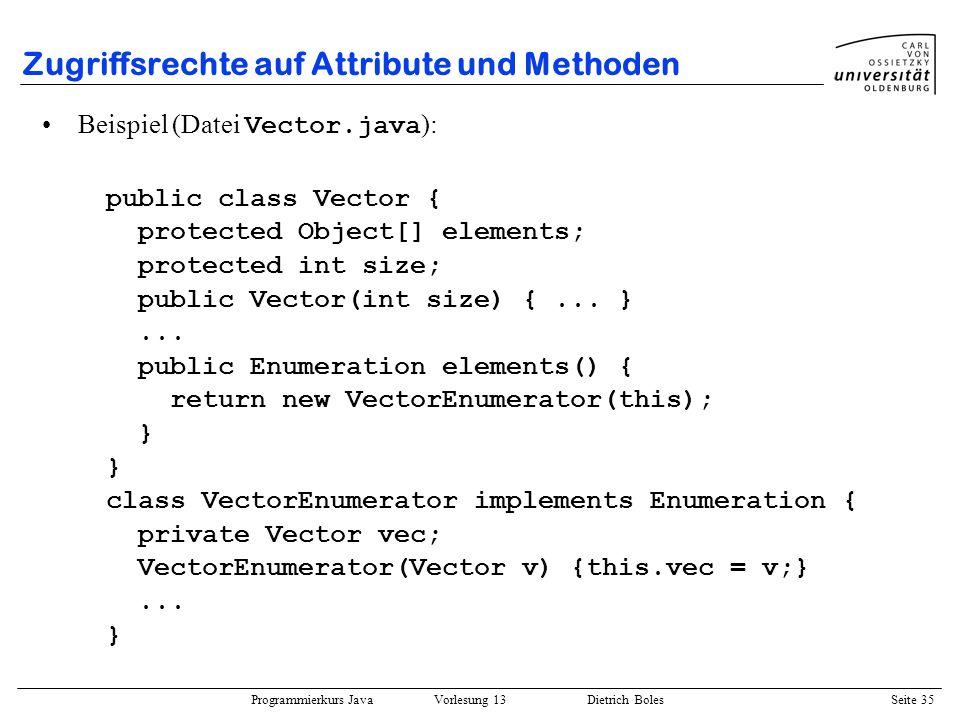 Programmierkurs Java Vorlesung 13 Dietrich Boles Seite 36 Zugriffsrechte auf Attribute und Methoden Richtlinien (Attribute): –Definieren Sie Attribute möglichst niemals als public ( Datenkapselung) –Definieren Sie Attribute, die lediglich innerhalb der Klassenimplementierung benötigt werden, als private oder –Definieren Sie Attribute, auf die evtl.