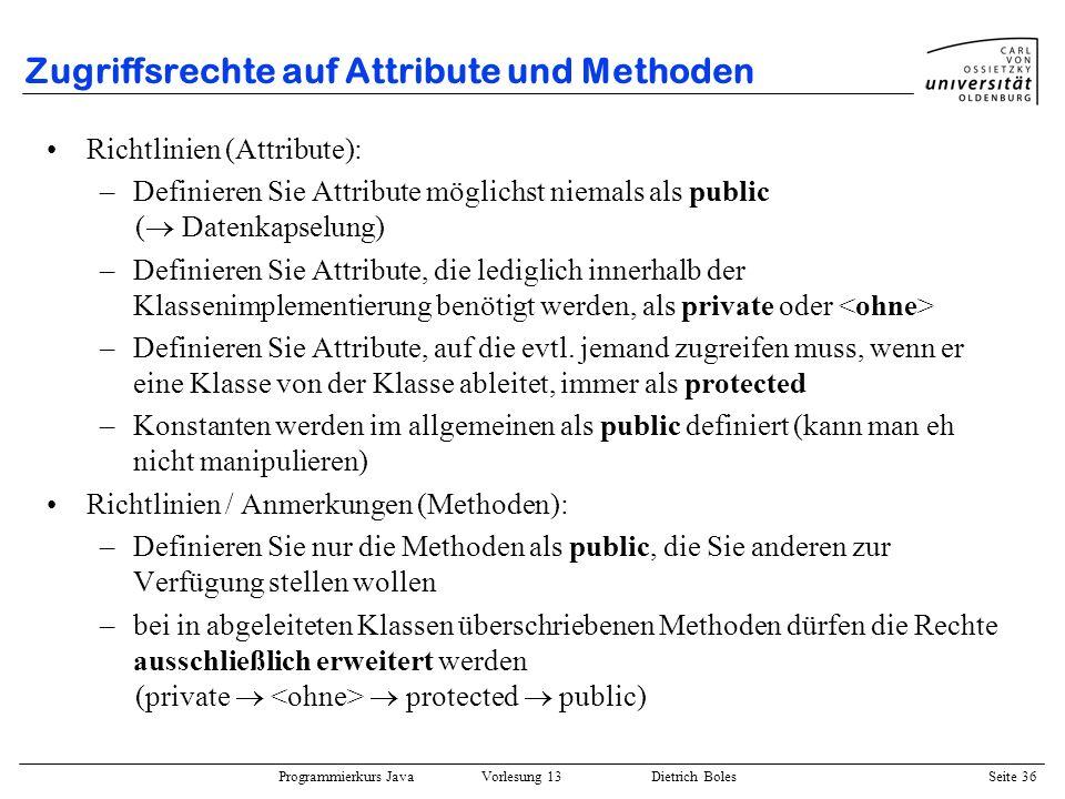 Programmierkurs Java Vorlesung 13 Dietrich Boles Seite 37 Zugriffsrechte auf Attribute und Methoden Verzeichnis: misc Datei: X.java public class X { private int i1; int i2; protected int i3; public int i4; void zugriffOK(X x2) { this.i1 = 3; this.i2 = 4; this.i3 = 5; this.i4 = x2.i1; } Übung: wo liefert der Compiler Fehlermeldungen.