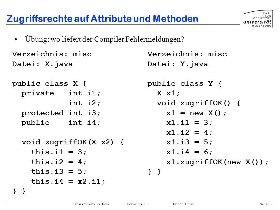 Programmierkurs Java Vorlesung 13 Dietrich Boles Seite 38 Zugriffsrechte auf Attribute und Methoden Verzeichnis: misc Datei: X.java package misc; public class X { private int i1; int i2; protected int i3; public int i4; void zugriffOK(X x2) { this.i1 = 3; this.i2 = 4; this.i3 = 5; this.i4 = x2.i1; } Übung: wo liefert der Compiler Fehlermeldungen.