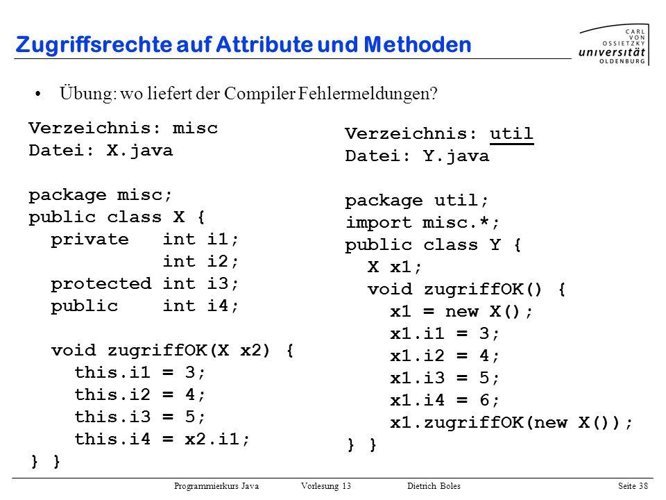 Programmierkurs Java Vorlesung 13 Dietrich Boles Seite 38 Zugriffsrechte auf Attribute und Methoden Verzeichnis: misc Datei: X.java package misc; publ