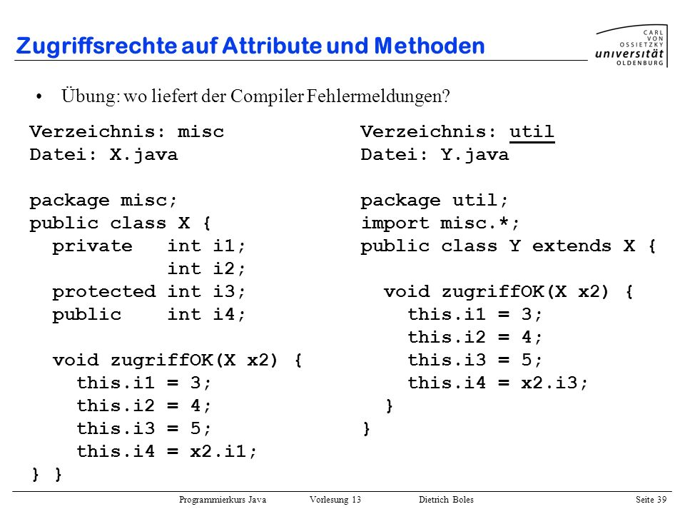 Programmierkurs Java Vorlesung 13 Dietrich Boles Seite 39 Zugriffsrechte auf Attribute und Methoden Verzeichnis: misc Datei: X.java package misc; publ
