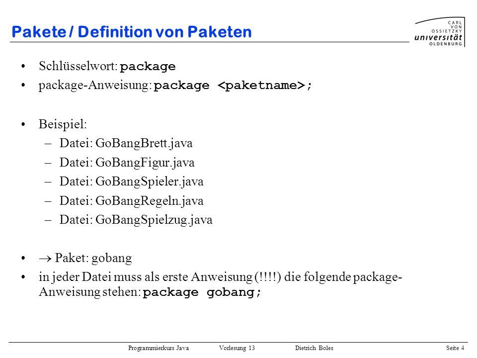 Programmierkurs Java Vorlesung 13 Dietrich Boles Seite 4 Pakete / Definition von Paketen Schlüsselwort: package package-Anweisung: package ; Beispiel: