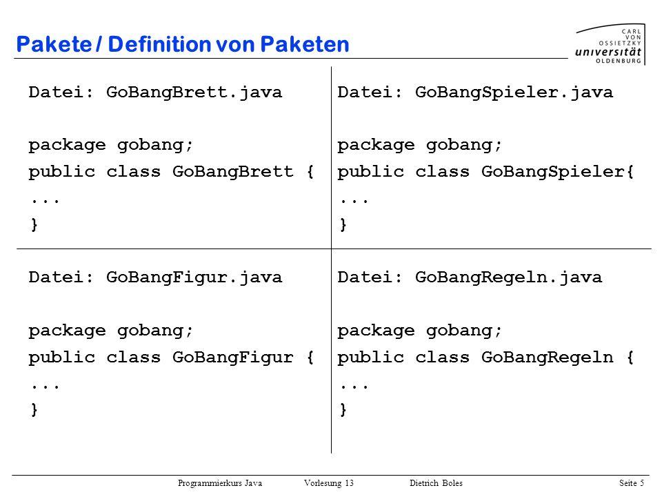 Programmierkurs Java Vorlesung 13 Dietrich Boles Seite 6 Pakete / Definition von Paketen Anmerkungen: –Der Paketname ist ein Java-Bezeichner –Die Dateien/Klassen eines Paketes müssen sich alle in demselben Verzeichnis befinden.