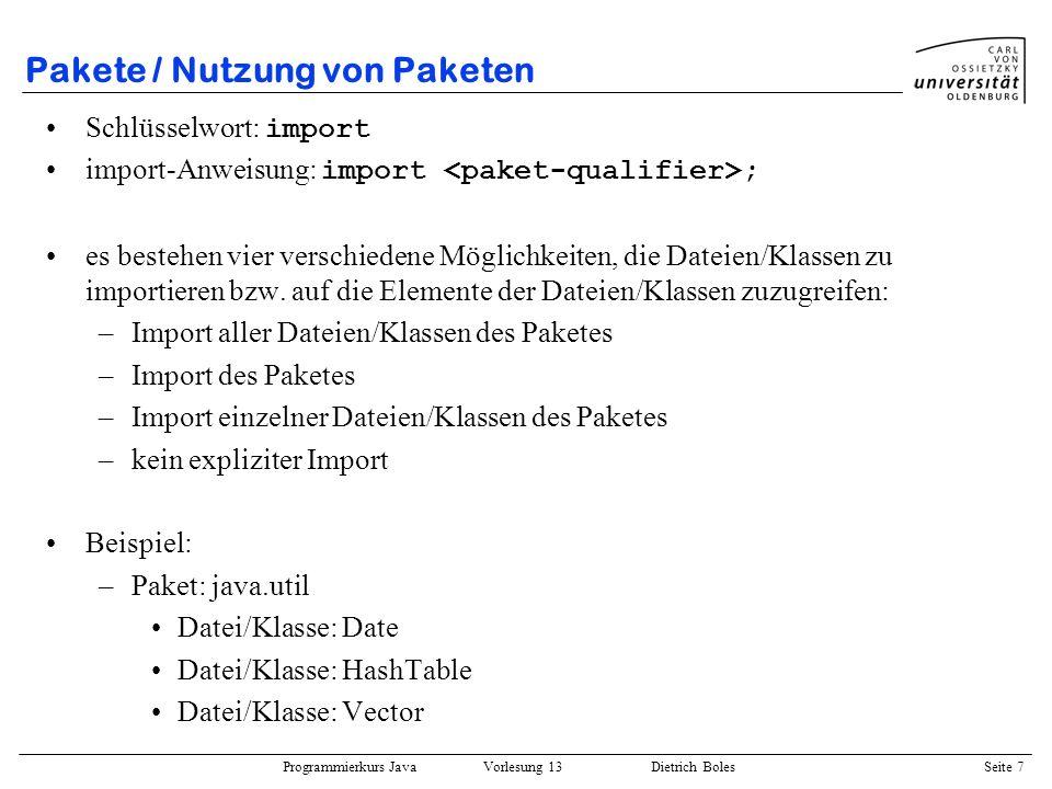Programmierkurs Java Vorlesung 13 Dietrich Boles Seite 8 Pakete / Nutzung von Paketen Import aller Dateien/Klassen des Paketes: import java.util.*;...