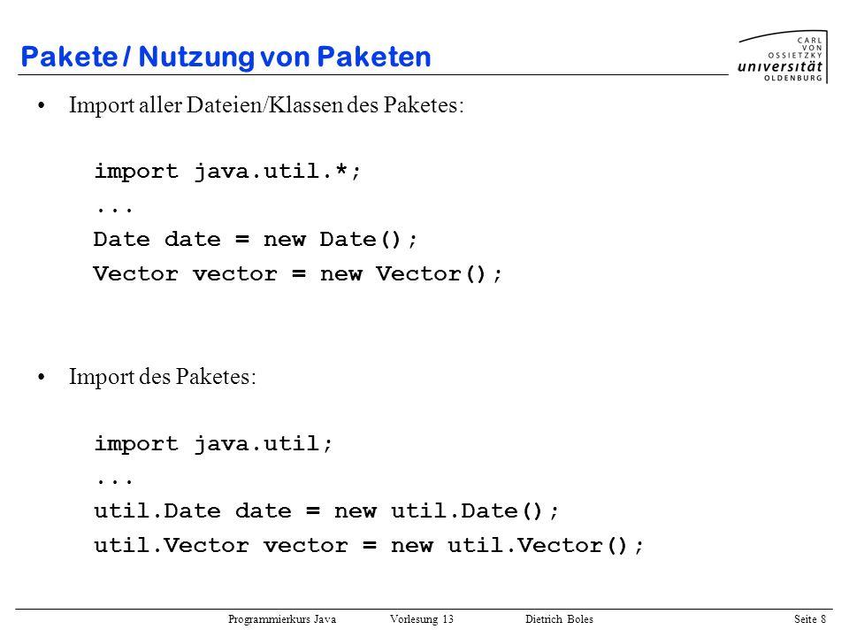 Programmierkurs Java Vorlesung 13 Dietrich Boles Seite 9 Pakete / Nutzung von Paketen Import einzelner Dateien/Klassen des Paketes: import java.util.Date;...