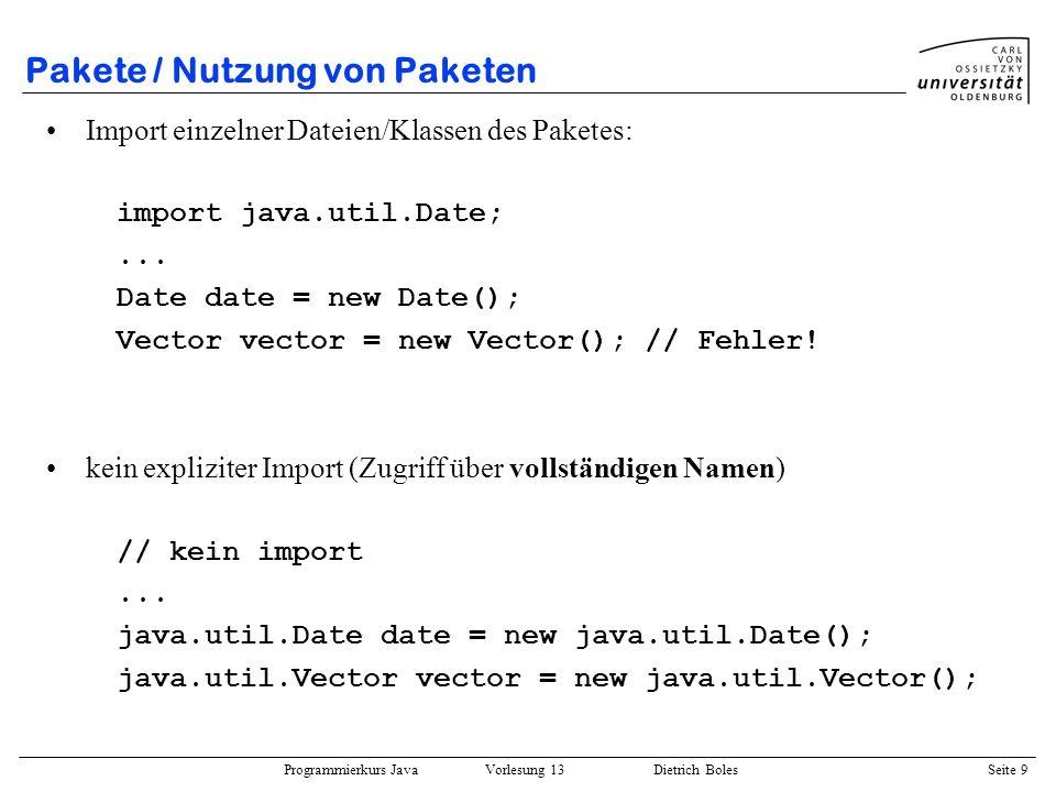 Programmierkurs Java Vorlesung 13 Dietrich Boles Seite 10 Pakete / Nutzung von Paketen Namenskonflikte (Beispiel): –package util; class Vector –package misc; class Vector eigenes Programm: import util.*; import misc.*;...