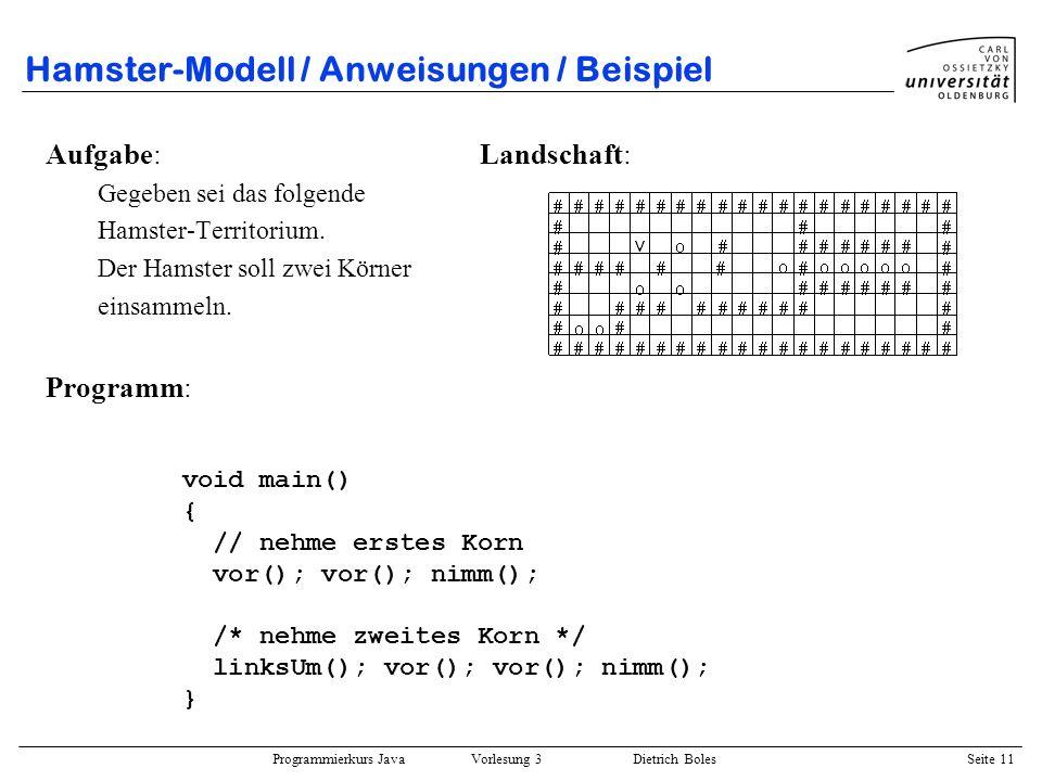 Programmierkurs Java Vorlesung 3 Dietrich Boles Seite 11 Hamster-Modell / Anweisungen / Beispiel Aufgabe: Landschaft: Gegeben sei das folgende Hamster