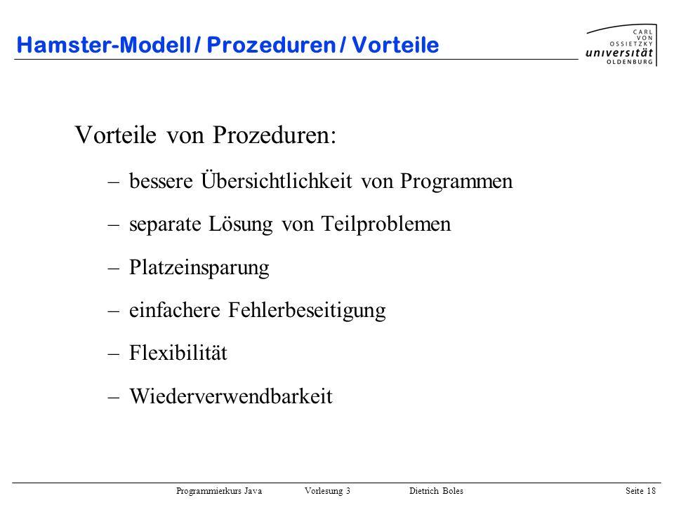 Programmierkurs Java Vorlesung 3 Dietrich Boles Seite 18 Hamster-Modell / Prozeduren / Vorteile Vorteile von Prozeduren: –bessere Übersichtlichkeit vo