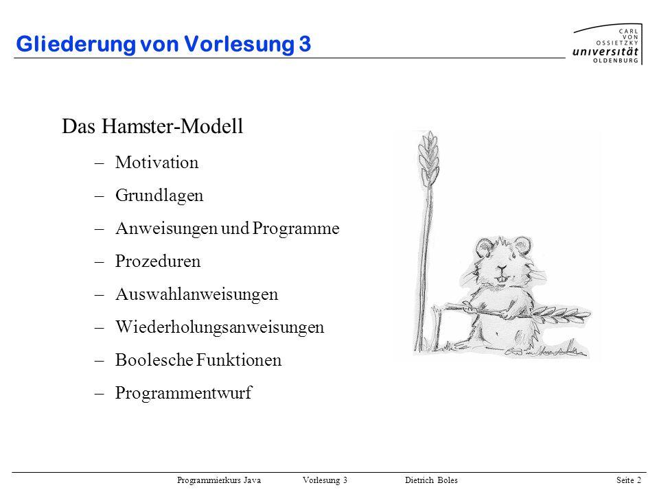 Programmierkurs Java Vorlesung 3 Dietrich Boles Seite 3 Hamster-Modell / Motivation Spielerisches Erlernen wichtiger Programmierkonzepte Steuerung eines virtuellen Hamsters durch eine virtuelle Landschaft Erlernen imperativer Sprachkonstrukte inkrementelle Erweiterung des Sprachschatzes Syntax: an Java angelehnt Vorbilder: LOGO, Karel the Robot Learning-by-Doing Viele Übungsaufgaben