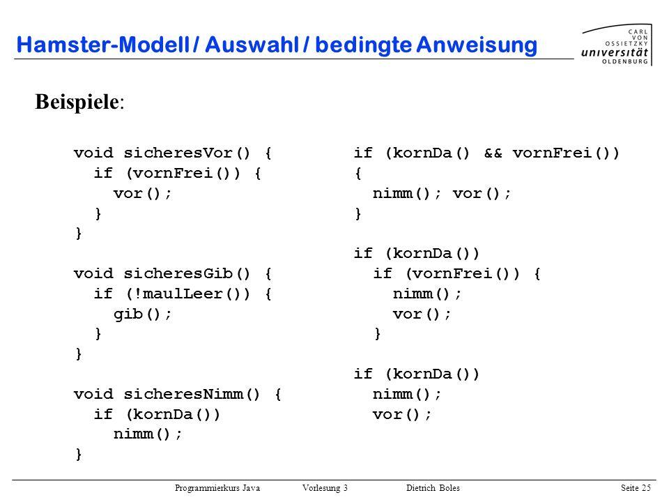 Programmierkurs Java Vorlesung 3 Dietrich Boles Seite 25 Hamster-Modell / Auswahl / bedingte Anweisung Beispiele: void sicheresVor() { if (vornFrei())