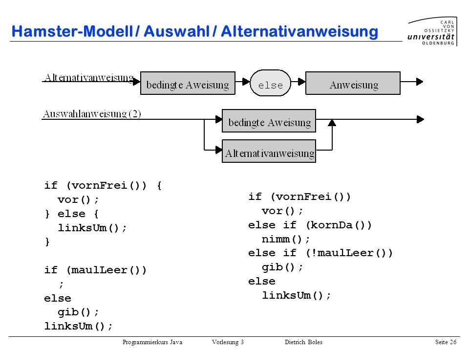 Programmierkurs Java Vorlesung 3 Dietrich Boles Seite 26 Hamster-Modell / Auswahl / Alternativanweisung if (vornFrei()) { vor(); } else { linksUm(); }