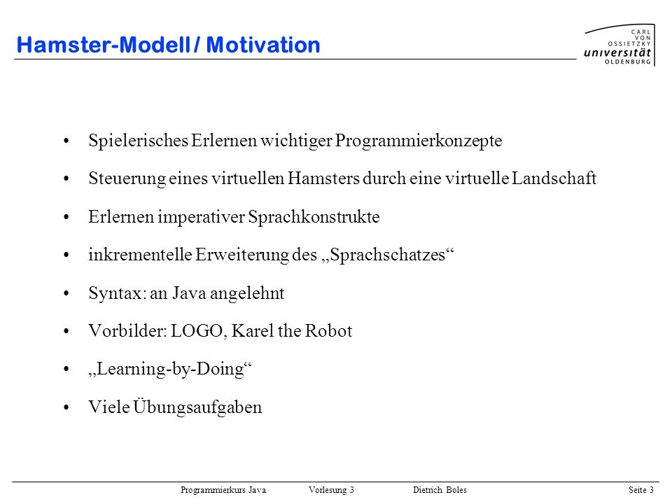 Programmierkurs Java Vorlesung 3 Dietrich Boles Seite 44 Hamster-Modell / Programm-Entwurf / Entwurf Verfahren: Schrittweise Verfeinerung / Top-Down-Entwurf Ziel: Komplexitätsreduktion Prinzip: –Gesamtproblem zu komplex => Aufteilung in einfachere Teilprobleme –Lösen der Teilprobleme: Teilproblem zu komplex => Aufteilung in (noch) einfachere Teilprobleme...