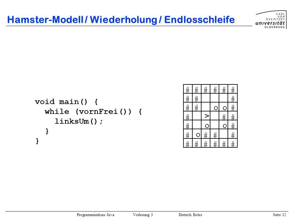 Programmierkurs Java Vorlesung 3 Dietrich Boles Seite 32 Hamster-Modell / Wiederholung / Endlosschleife void main() { while (vornFrei()) { linksUm();