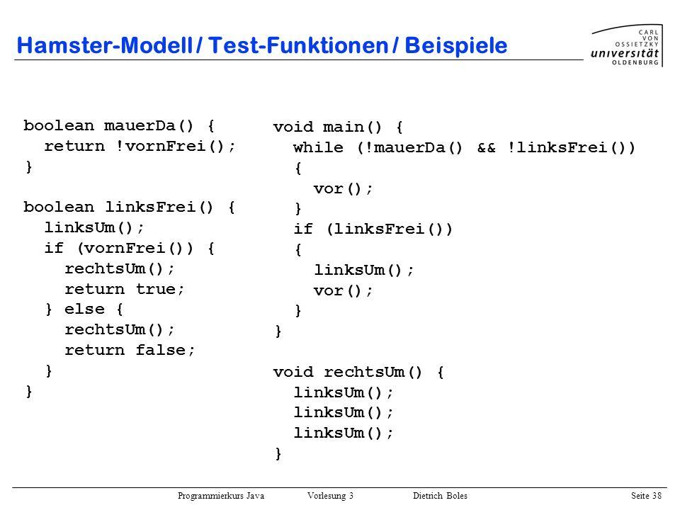 Programmierkurs Java Vorlesung 3 Dietrich Boles Seite 38 Hamster-Modell / Test-Funktionen / Beispiele boolean mauerDa() { return !vornFrei(); } boolea