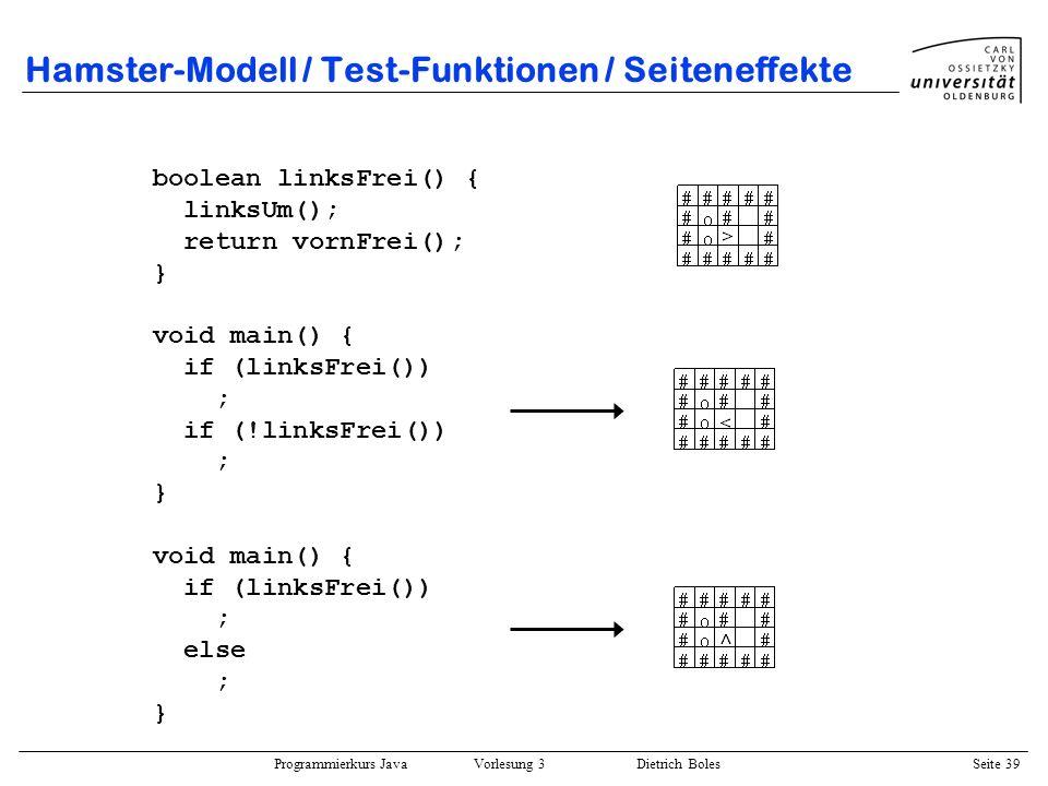 Programmierkurs Java Vorlesung 3 Dietrich Boles Seite 39 Hamster-Modell / Test-Funktionen / Seiteneffekte boolean linksFrei() { linksUm(); return vorn