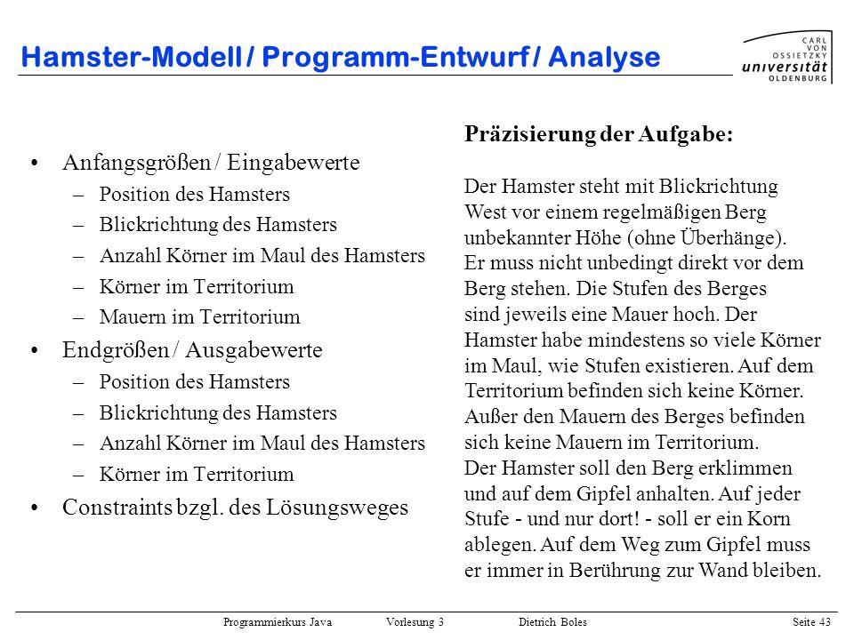 Programmierkurs Java Vorlesung 3 Dietrich Boles Seite 43 Hamster-Modell / Programm-Entwurf / Analyse Anfangsgrößen / Eingabewerte –Position des Hamste