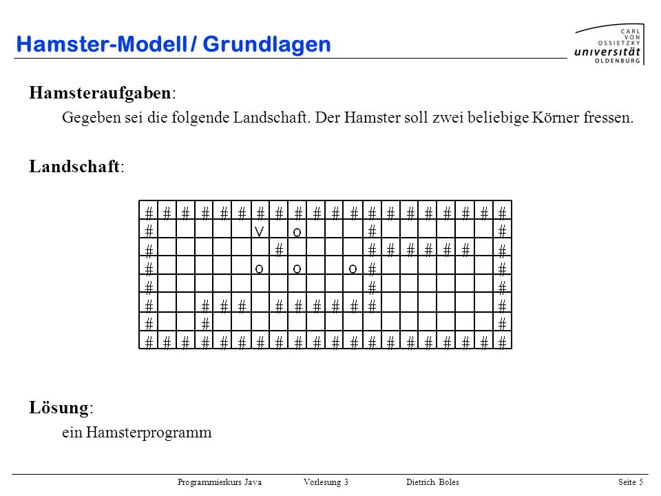 Programmierkurs Java Vorlesung 3 Dietrich Boles Seite 5 Hamster-Modell / Grundlagen Hamsteraufgaben: Gegeben sei die folgende Landschaft. Der Hamster