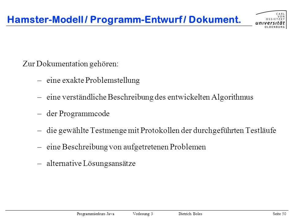 Programmierkurs Java Vorlesung 3 Dietrich Boles Seite 50 Hamster-Modell / Programm-Entwurf / Dokument. Zur Dokumentation gehören: –eine exakte Problem