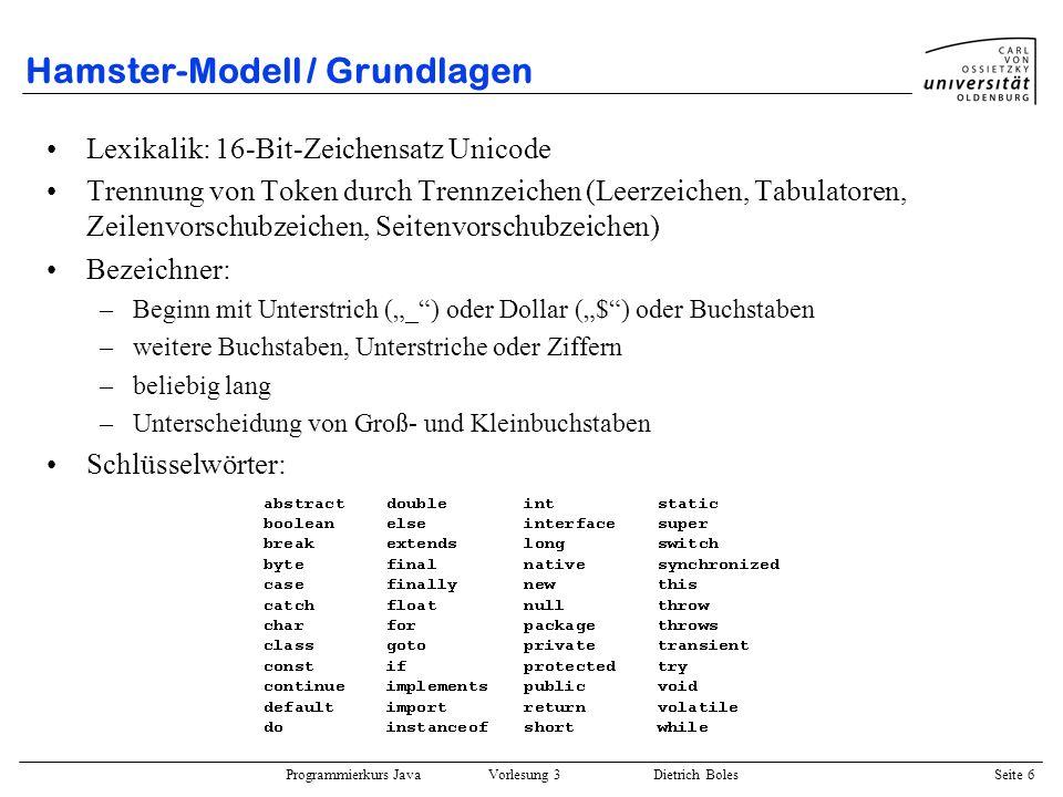 Programmierkurs Java Vorlesung 3 Dietrich Boles Seite 7 Hamster-Modell / Anweisungen / Befehle vier Grundbefehle: vor(); ein Feld nach vorne springen linksUm(); 90 Grad nach links schauen nimm(); ein Korn von der aktuellen Kachel aufnehmen gib(); ein Korn aus dem Maul auf der aktuellen Kachel ablegen