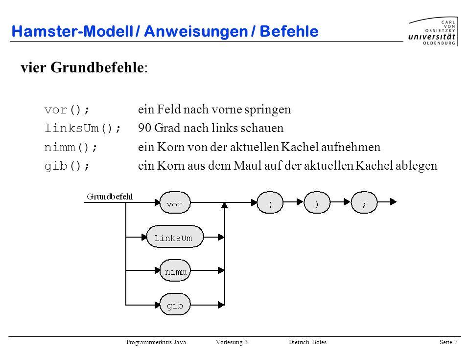 Programmierkurs Java Vorlesung 3 Dietrich Boles Seite 38 Hamster-Modell / Test-Funktionen / Beispiele boolean mauerDa() { return !vornFrei(); } boolean linksFrei() { linksUm(); if (vornFrei()) { rechtsUm(); return true; } else { rechtsUm(); return false; } void main() { while (!mauerDa() && !linksFrei()) { vor(); } if (linksFrei()) { linksUm(); vor(); } void rechtsUm() { linksUm(); }