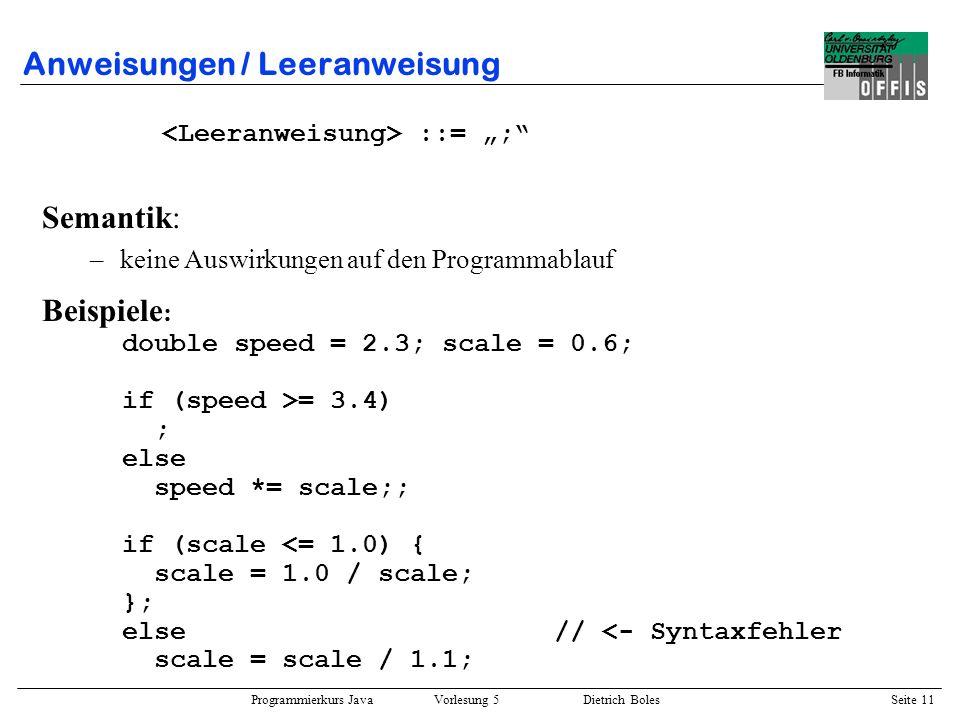 Programmierkurs Java Vorlesung 5 Dietrich Boles Seite 12 Anweisungen / while-Anweisung ::= while ( ) Beispiel : int anzahl = 2, schritte = 2; while (anzahl <= schritte) { System.out.println(anzahl); anzahl++; } Semantik: –berechne den Ausdruck –falls Ausdruck true liefert, führe Anweisung aus; berechne Ausdruck anschließend erneut;...
