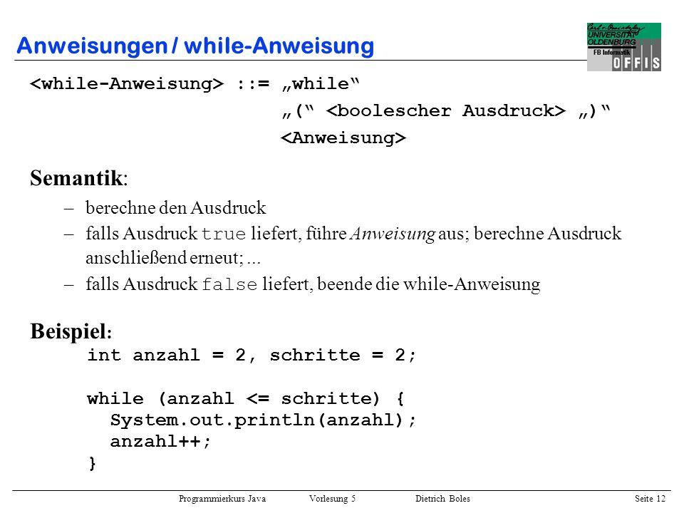 Programmierkurs Java Vorlesung 5 Dietrich Boles Seite 13 Anweisungen / do-Anweisung ::= do while ( ) ; Semantik: –führe Anweisung aus –berechne den Ausdruck –falls Ausdruck true liefert, führe Anweisung erneut aus;...