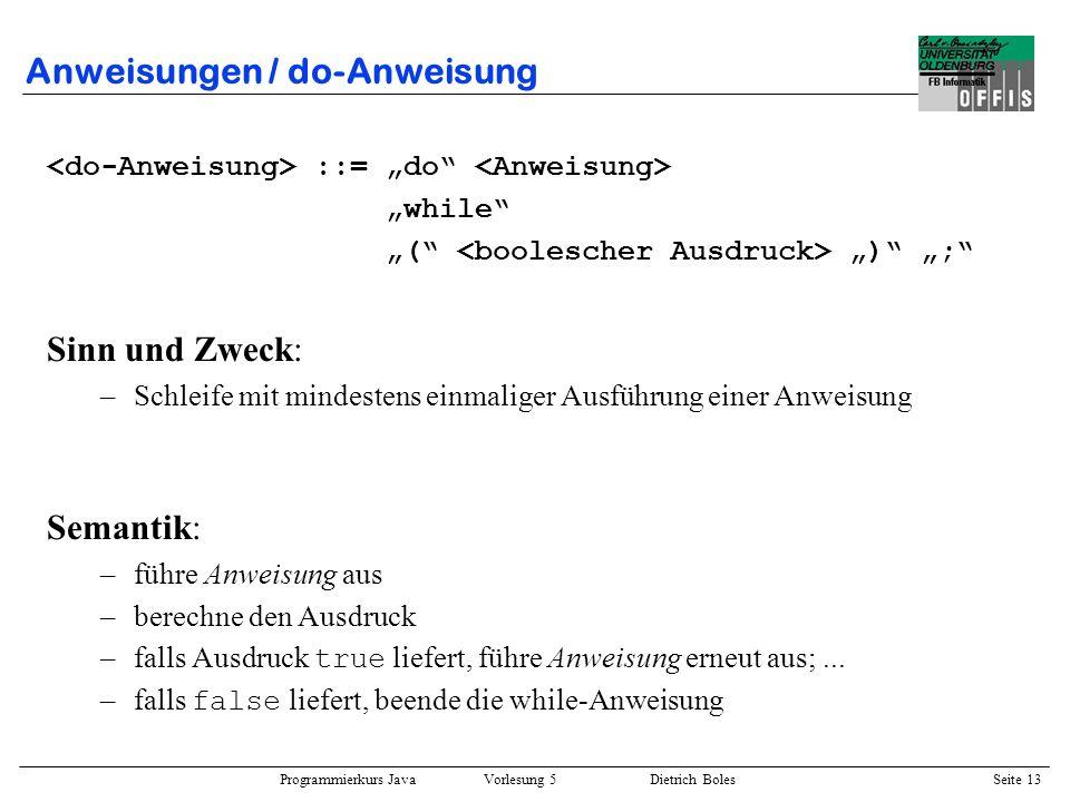 Programmierkurs Java Vorlesung 5 Dietrich Boles Seite 14 Anweisungen / do-Anweisung Semantische Äquivalenz : while ( ) do while ( ); Beispiel : int anzahl = 2, schritte = 2; do { System.out.println(anzahl); anzahl++; } while (anzahl <= schritte);