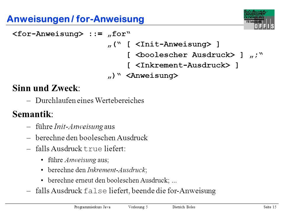Programmierkurs Java Vorlesung 5 Dietrich Boles Seite 16 Anweisungen / for-Anweisung Semantische Äquivalenz : for ( ; ) (i.a.) { // wegen Gültigkeitsbereich der Init-Anweisung while ( ) { ; } Äquivalenz gilt u.U.
