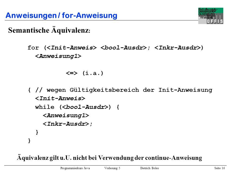 Programmierkurs Java Vorlesung 5 Dietrich Boles Seite 17 Anweisungen / for-Anweisung Beispiele : for (int schritte = 1; schritte < 5; schritte++) System.out.println(schritte); { int schritte = 1; while (schritte < 5) { System.out.println(schritte); schritte++; } } { int schritte = 1; for (;;) { System.out.println(schritte++); if (schritte == 5) break; } }