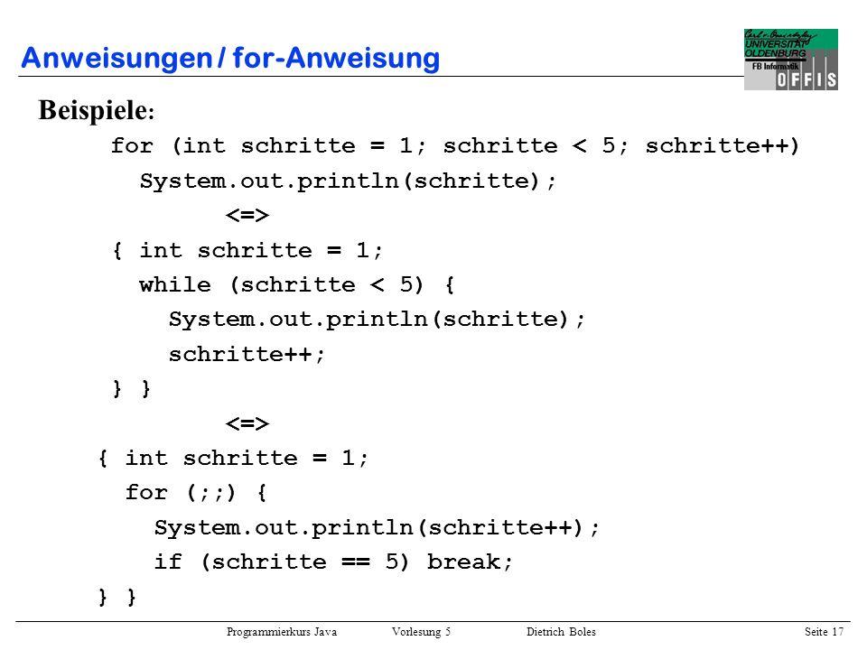 Programmierkurs Java Vorlesung 5 Dietrich Boles Seite 18 Anweisungen / for-Anweisung Beispiele : int i,j; for (i = 0, j = 4; i < 5; i++, j--) { System.out.println(i); System.out.println(j); } for (int x=0; x<3; x++) System.out.println(x); System.out.println(x); // Fehler: x ungültig Ergänzung: –wird eine Variable in der Init-Anweisung definiert, so erstreckt sich ihr Gültigkeitsbereich über die gesamte for-Anweisung (aber nicht weiter) –die Init-Anweisung und der Inkr-Ausdruck können eine durch Kommata getrennte Liste von Ausdrücken enthalten –Auswertung der Ausdrücke von links nach rechts
