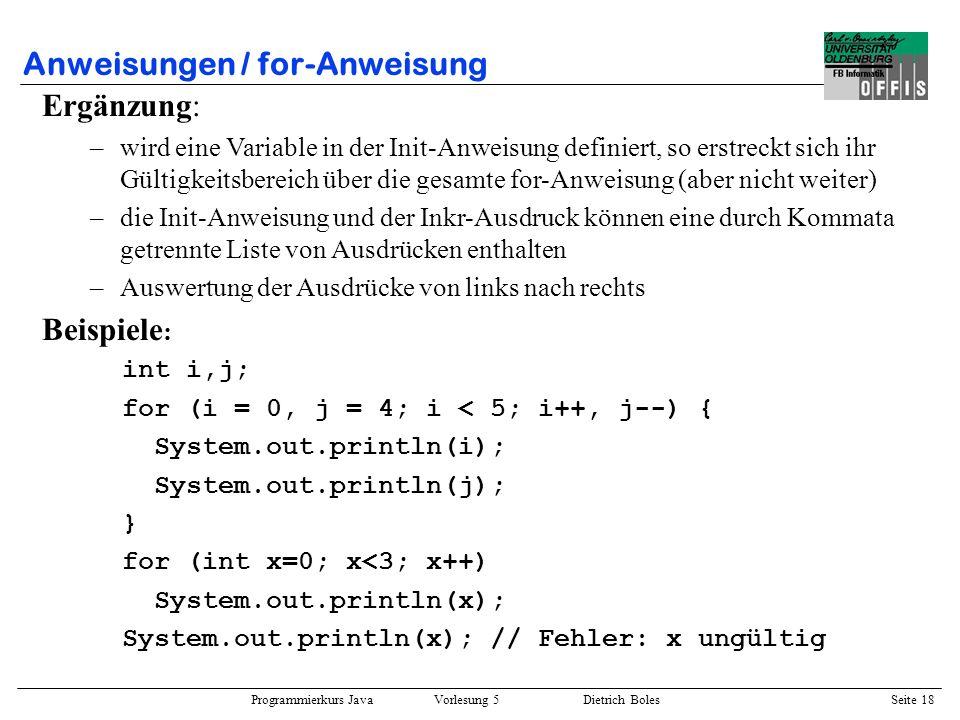 Programmierkurs Java Vorlesung 5 Dietrich Boles Seite 19 Anweisungen / Label-Anweisung ::= : ::= Beispiele : deklariere: int anzahl = 3; berechne_wiederholt: while (anzahl <= 3) { berechne: anzahl += 2; } gebe_aus: System.out.println(hello world!); Semantik: –keine Auswirkungen auf den Programmablauf