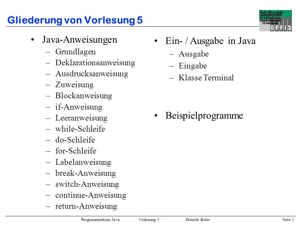 Programmierkurs Java Vorlesung 5 Dietrich Boles Seite 3 Anweisungen / Grundlagen Definition: Anweisung = Vorschrift zur Verarbeitung von Daten Klassifikation: –elementare Anweisungen –zusammengesetzte Anweisungen –Anweisungen zur Ablaufsteuerung Imperative Programmierung = sequentielles Abarbeiten von Anweisungen
