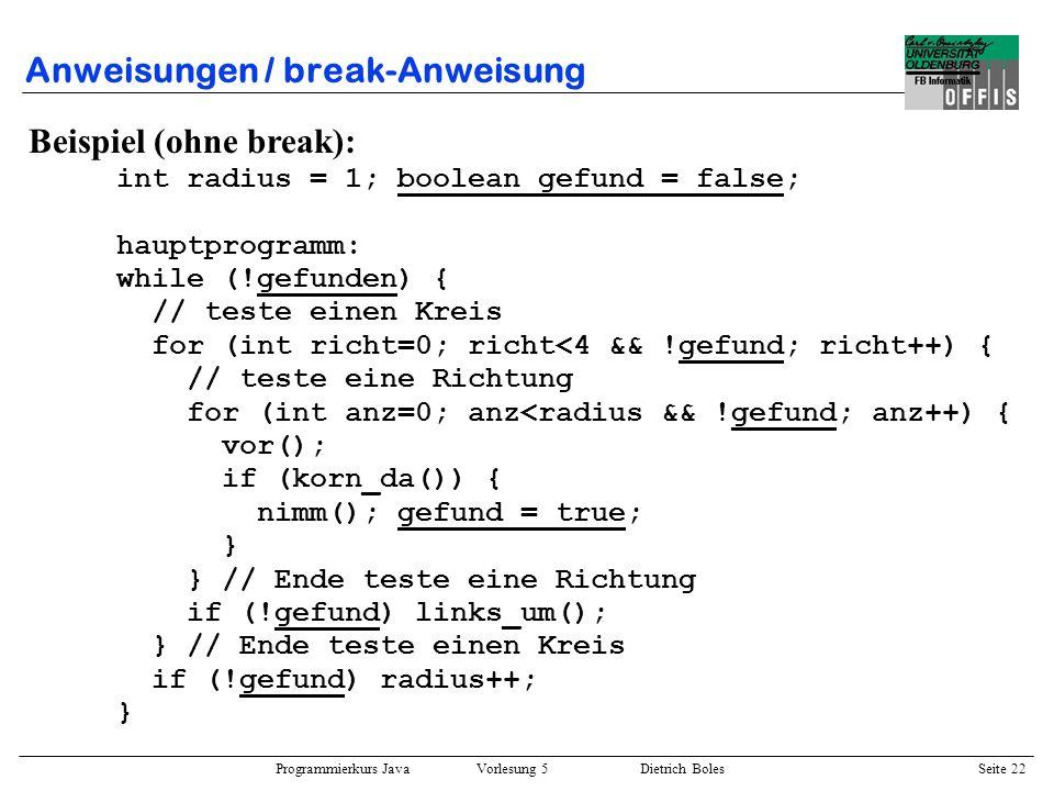 Programmierkurs Java Vorlesung 5 Dietrich Boles Seite 23 Anweisungen / break-Anweisung Beispiel (mit break): int radius = 1; hauptprogramm: while (true) { // teste einen Kreis for (int richt=0; richt<4; richt++) { // teste eine Richtung for (int anz=0; anz<radius; anz++) { vor(); if (korn_da()) { nimm(); break hauptprogramm; } } // Ende teste eine Richtung links_um(); } // Ende teste einen Kreis radius++; }