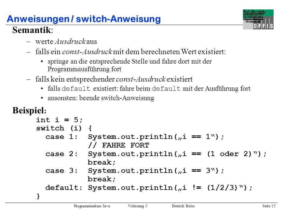 Programmierkurs Java Vorlesung 5 Dietrich Boles Seite 26 Anweisungen / switch-Anweisung Beispiel : char ch = `a`; int hex_wert = -1; switch (ch) { case `0`: case `1`: case `2`: case `3`: case `4`: case `5`: case `6`: case `7`: case `8`: case `9`: hex_wert = ch - `0`; break; case `a`: case `b`: case `c`: case `d`: case `e`: case `f`: hex_wert = (ch - `a`) + 10; break; case `A`: case `B`: case `C`: case `D`: case `E`: case `F`: hex_wert = (ch - `A`) + 10; break; } if (hex_wert != -1) System.out.println(hex_wert); else System.out.println(ungueltiges Zeichen);