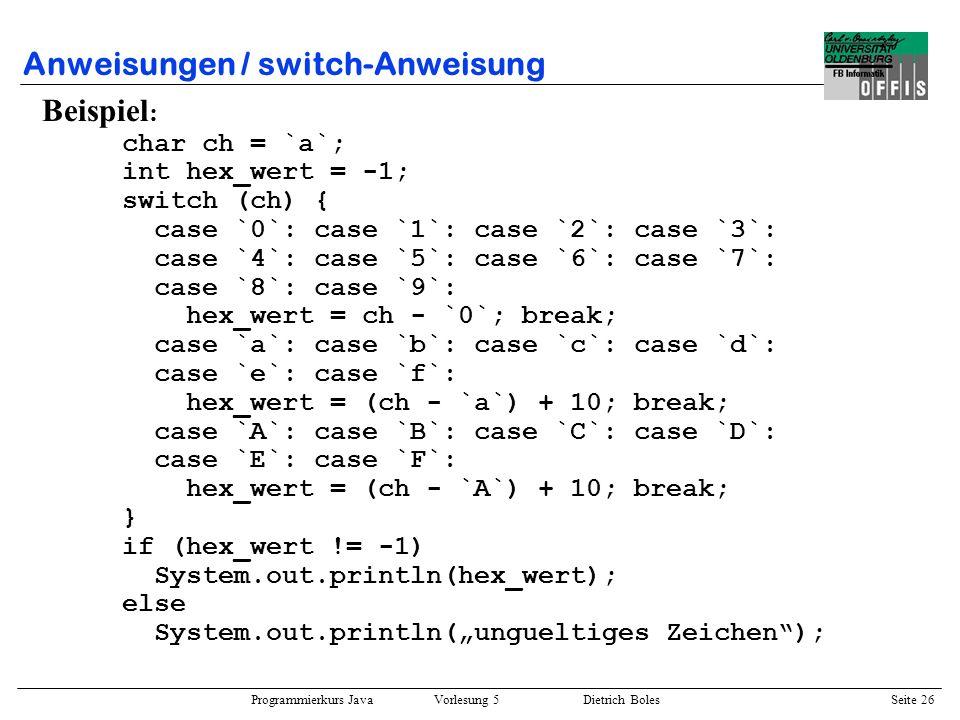 Programmierkurs Java Vorlesung 5 Dietrich Boles Seite 27 Anweisungen / continue-Anweisung ::= continue [ ] ; Semantik: –fehlt das Label, so wird an das Ende der Schleifenanweisung des innersten do, while oder for gesprungen –existiert eine umgebende Schleife mit einem angegebenen Label, so wird an das Ende der Schleifenanweisung dieser Schleife gesprungen Sinn und Zweck: –ans Ende eines Schleifenrumpes springen Beispiel : int x = 0; while (x < 10) { x = x + 1; if (x < 10) continue; System.out.println(x == 10); }
