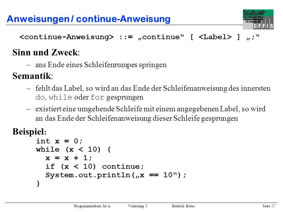 Programmierkurs Java Vorlesung 5 Dietrich Boles Seite 28 Anweisungen / continue-Anweisung Beispiele : for (int schritte=1; schritte<5; schritte++) { if (schritte < 3) continue; System.out.println(schritte); } .