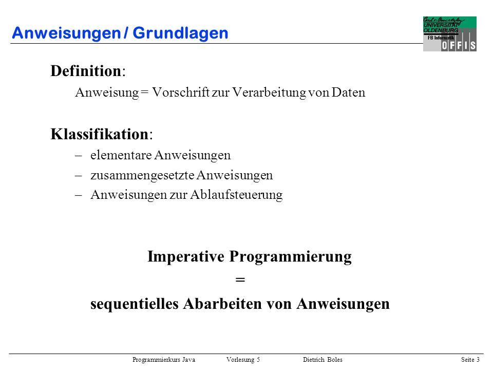 Programmierkurs Java Vorlesung 5 Dietrich Boles Seite 4 Anweisungen / Deklaration(-sanweisung) ::= [ = ] {, [ = ] } ; Beispiele: int anzahl; char ziffer = ´1´; double d1, d2 = 3.12, d3 = d2 * d1; Bedingungen: –Typkonformität zwischen Variable und Initialisierungsausdruck.