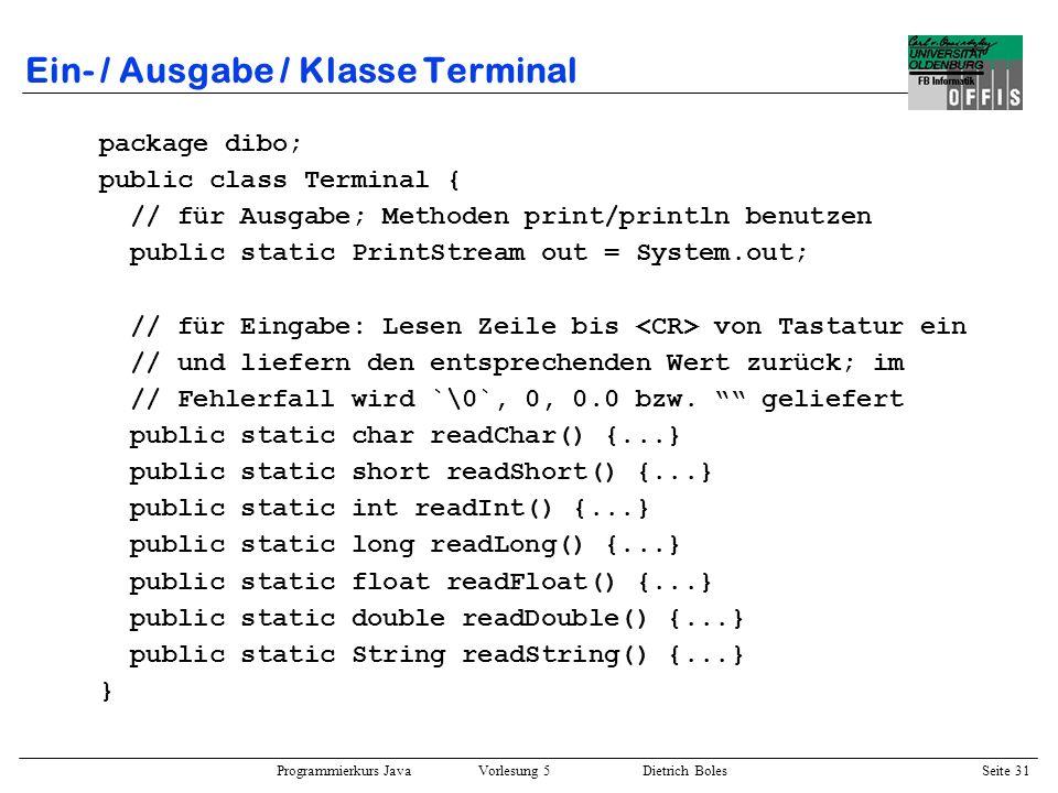 Programmierkurs Java Vorlesung 5 Dietrich Boles Seite 32 Ein- / Ausgabe / Klasse Terminal import dibo.*; public class Probe { public static void main(String[] args) { Terminal.out.println(Enter op1: ); double op1 = Terminal.readDouble(); Terminal.out.println(Enter op2: ); float op2 = Terminal.readFloat(); Terminal.out.print(op1 + * + op2 = ); Terminal.out.println(op1*op2); } $ java Probe Enter op1: 2.5 Enter op2: 2.0 2.5 * 2.0 = 5.0 $ $ java Probe Enter op1: 3.1 Enter op2: -2.0 3.1 * -2.0 = -6.2 $