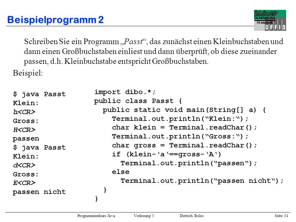 Programmierkurs Java Vorlesung 5 Dietrich Boles Seite 35 Beispielprogramm 3 Schreiben Sie ein Programm Rechner, das zunächst zwei Zahlen und dann einen Buchstaben (Operatorzeichen) einliest, das Ergebnis berechnet und dieses ausgibt.