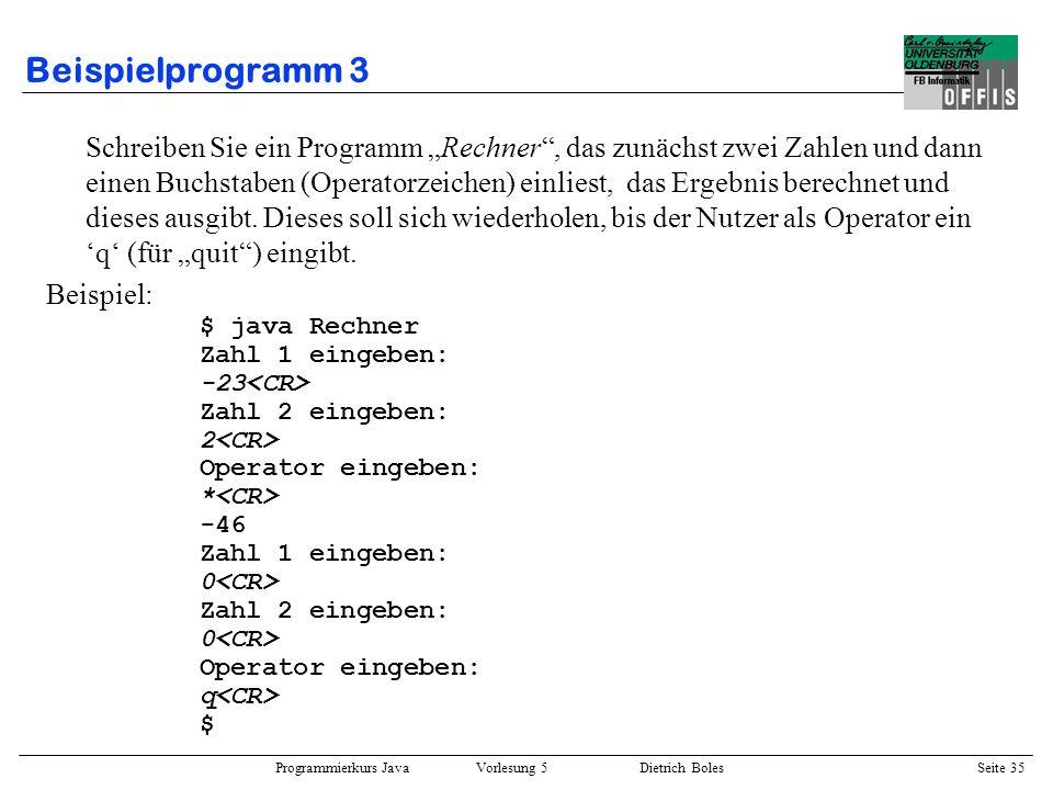 Programmierkurs Java Vorlesung 5 Dietrich Boles Seite 36 Beispielprogramm 3 import dibo.*; public class Rechner { public static void main(String[] a) { hauptprogramm: while (true) { Terminal.out.println(Zahl 1 eingeben:); int zahl1 = Terminal.readInt(); Terminal.out.println(Zahl 2 eingeben:); int zahl2 = Terminal.readInt(); Terminal.out.println(Operator eingeben:); char operator = Terminal.readChar(); switch (operator) { case +: Terminal.out.println(zahl1+zahl2); break; case -: Terminal.out.println(zahl1-zahl2); break; case *: Terminal.out.println(zahl1*zahl2); break; case /: Terminal.out.println(zahl1/zahl2); break; case %: Terminal.out.println(zahl1%zahl2); break; case q: break hauptprogramm; default: Terminal.out.println(ungueltiger Op); break; } }