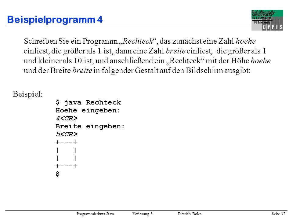 Programmierkurs Java Vorlesung 5 Dietrich Boles Seite 38 Beispielprogramm 4 import dibo.*; public class Rechteck { public static void main(String[] a) { // richtige Hoehe einlesen Terminal.out.println(Hoehe eingeben:); int hoehe = Terminal.readInt(); while (hoehe < 2) { Terminal.out.println(Fehler; Hoehe eingeben:); hoehe = Terminal.readInt(); } // richtige Breite einlesen Terminal.out.println(Breite eingeben:); int breite = Terminal.readInt(); while (breite 9) { Terminal.out.println(Fehler; Breite eingeben:); breite = Terminal.readInt(); }