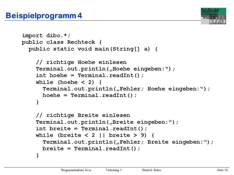 Programmierkurs Java Vorlesung 5 Dietrich Boles Seite 39 Beispielprogramm 4 // Rechteck ausgeben // erste Zeile ausgeben Terminal.out.print(+); for (int i=2; i<breite; i++) Terminal.out.print(-); Terminal.out.println(+); // mittlere Zeilen ausgeben for (int j=2; j<hoehe; j++) { Terminal.out.print(|); for (int i=2; i<breite; i++) Terminal.out.print( ); Terminal.out.println(|); } // letzte Zeile ausgeben Terminal.out.print(+); for (int i=2; i<breite; i++) Terminal.out.print(-); Terminal.out.println(+); }