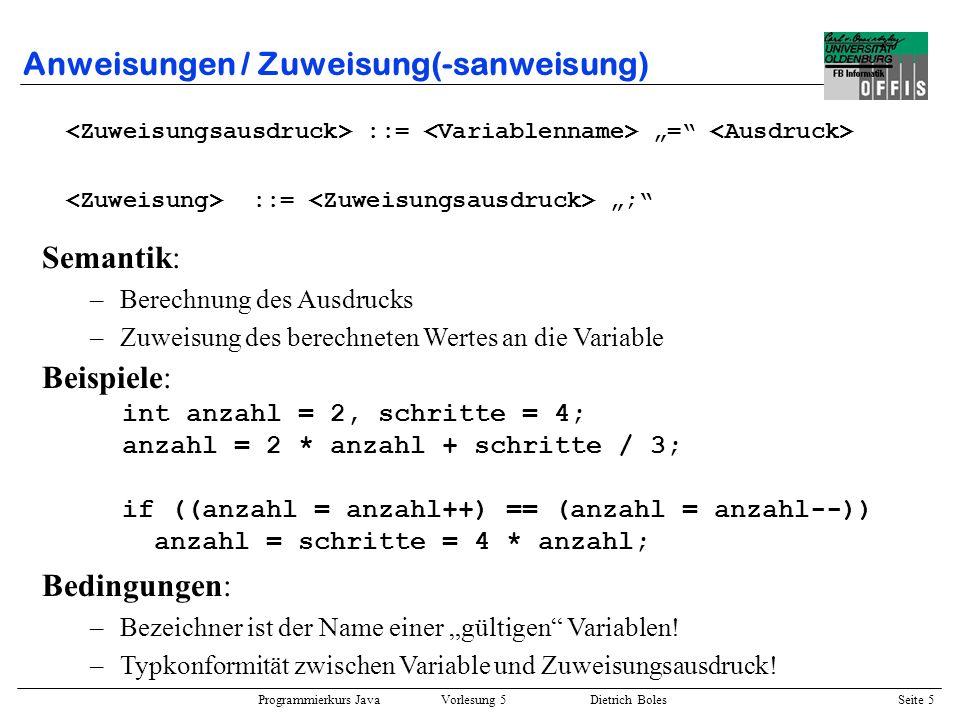 Programmierkurs Java Vorlesung 5 Dietrich Boles Seite 6 Anweisungen / Ausdrucksanweisung ::= ; Beispiele : int anzahl, schritte; anzahl = schritte / 3.5; boolean linksFrei() { linksUm(); return vornFrei(); } linksFrei(); Einschränkung: –Zuweisungsausdrücke –Funktionsaufrufe Semantik: –Berechnung des Ausdrucks