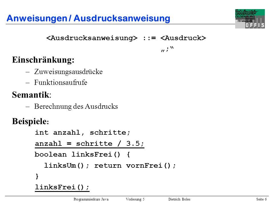 Programmierkurs Java Vorlesung 5 Dietrich Boles Seite 7 Anweisungen / Block(anweisung) ::= { { } } Beispiele : { int anzahl = 3; anzahl++; { { } int schritte = 4; anzahl = schritte; } anzahl *= anzahl - 3; schritte++; // <- Syntaxfehler: Variable ungültig } Semantik: –keine Auswirkungen auf den Programmablauf