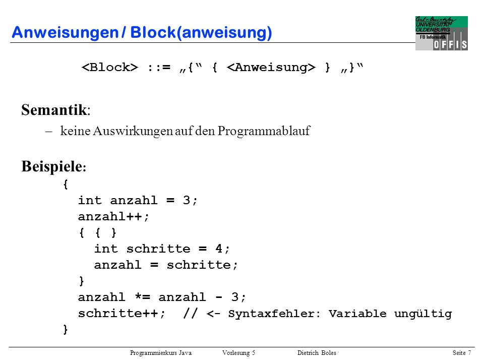 Programmierkurs Java Vorlesung 5 Dietrich Boles Seite 8 Anweisungen / if-Anweisung ::= if ( ) [ else ] Beispiele : int anzahl = 2, schritte = 3, speicher; if (anzahl <= schritte) speicher = anzahl; else speicher = schritte; Semantik: –berechne den Ausdruck –falls Ausdruck true liefert, führe Anweisung 1 aus –falls else-Teil existiert und Ausdruck false liefert, führe Anweisung 2 aus