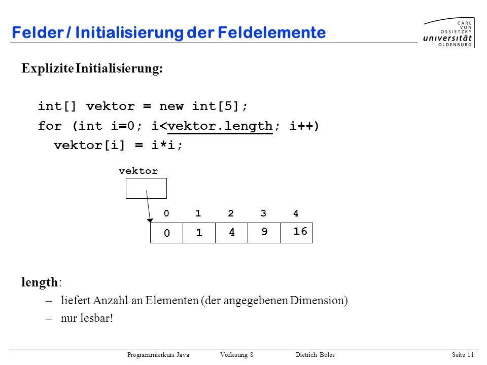 Programmierkurs Java Vorlesung 8 Dietrich Boles Seite 12 Felder / Initialisierung der Feldelemente Implizite Erzeugung und Initialisierung: int i = 3; int[] vektor = {0, 1, 4, i*i, 16}; erzeugt Feld mit entsprechender Elementanzahl initialisiert die Elemente Initialisierungswerte können durch Ausdrücke des entsprechenden Elementtyps gebildet werden (i.a.