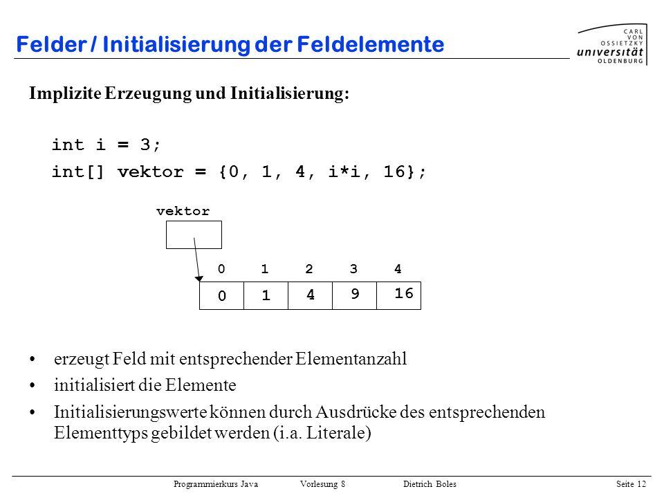 Programmierkurs Java Vorlesung 8 Dietrich Boles Seite 13 Felder / Zerstörung eines Feldes Java: automatisches Garbage-Collection.