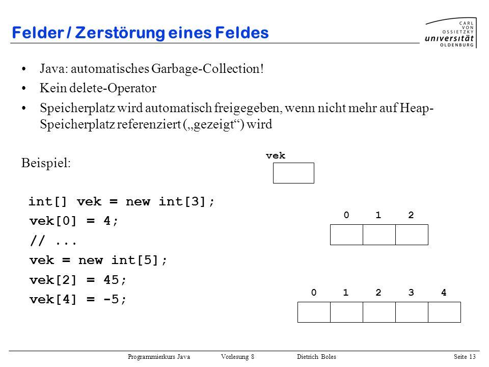 Programmierkurs Java Vorlesung 8 Dietrich Boles Seite 14 Felder / Mehrdimensionale Felder Normalfall: Anzahl an Elementen pro Dimension ist identisch float[][] vektor = new float[2][3]; for (int z=0; z < vektor.length; z++) for (int s=0; s < vektor[z].length; s++) vektor[z][s] = z + s; 012 vektor 0.0 0 1 1.0 2.0 1.02.03.0 vektor[0] vektor[1]